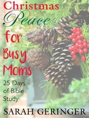 Christmas Peace for Busy Moms: 25 Days of Bible Study ebook by Sarah Geringer
