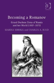 Becoming a Romanov. Grand Duchess Elena of Russia and her World (1807–1873) ebook by Dr Charles Ruud,Dr Marina Soroka