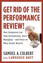 Get Rid of the Performance Review! - How Companies Can Stop Intimidating, Start Managing--and Focus on What Really Matters ebook by Lawrence Rout, Samuel A. Culbert