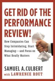 Get Rid of the Performance Review! - How Companies Can Stop Intimidating, Start Managing--and Focus on What Really Matters ebook by Lawrence Rout,Samuel A. Culbert