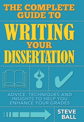 The Complete Guide To Writing Your Dissertation - Advice, techniques and insights to help you enhance your grades ebook by Steve Ball