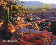 Mexican Light/Cocina Mexicana Ligera - Healthy Cuisine for Today's Cook/Para el Cocinero Actual ebook by Kris Rudolph