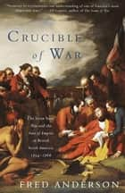Crucible of War - The Seven Years' War and the Fate of Empire in British North America, 1754-1766 eBook by Fred Anderson