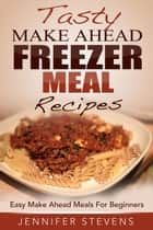 Tasty Make Ahead Freezer Meal Recipes: Easy Make Ahead Meals For Beginners ebook by Jennifer Stevens