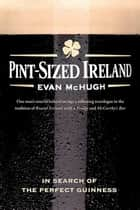 Pint-Sized Ireland - In Search of the Perfect Guinness ebook by Evan McHugh