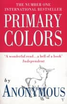 Primary Colors - A Novel of Politics ebook by Random House
