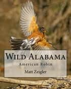 Wild Alabama: American Robin ebook by Matt Zeigler