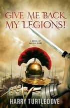 Give Me Back My Legions! - A Novel of Ancient Rome ebook by Harry Turtledove