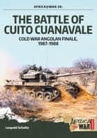 The Battle of Cuito Cuanavale - Cold War Angolan Finale, 1987–1988 ebook by Leopold Scholz