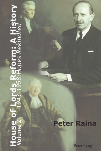 House of Lords Reform: A History - Volume 2. 1943-1958: Hopes Rekindled ebook by Peter Raina