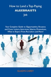 How to Land a Top-Paying Algebraists Job: Your Complete Guide to Opportunities, Resumes and Cover Letters, Interviews, Salaries, Promotions, What to Expect From Recruiters and More ebook by Carey Gladys