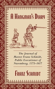 A Hangman's Diary - The Journal of Master Franz Schmidt, Public Executioner of Nuremberg, 15731617 ebook by Franz Schmidt