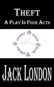 Theft: A Play In Four Acts ebook by Jack London