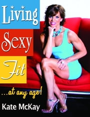 Living Sexy Fit! . . . At Any Age! ebook by Kate McKay