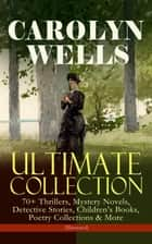 CAROLYN WELLS Ultimate Collection – 70+ Thrillers, Mystery Novels, Detective Stories, Children's Books, Poetry Collections & More (Illustrated) - Fleming Stone Mysteries, Detective Pennington Wise Series, Sherlock Holmes Stories, Patty Fairfield, The Jingle Book, Two Little Women, Mother Goose's Menagerie The Seven Ages of Childhood… ebook by Carolyn Wells, R. B. Birch, W. Granville Smith,...
