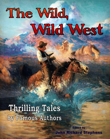 The Wild, Wild West - Thrilling Tales by Famous Authors ebook by John Richard Stephens,Mark Twain,Robert Louis Stevenson,Washington Irving,James Fenimore Cooper,Charles Dickens,Oscar Wilde,John Muir,Ralph Waldo Emerson,Henry David Thoreau,Rudyard Kipling,Walt Whitman,Jack London,Stephen Crane,O. Henry,Henry Wadsworth Longfellow,Sir Arthur Conan Doyle,Bret Harte,Ambrose Bierce,Max Brand,Zane Grey