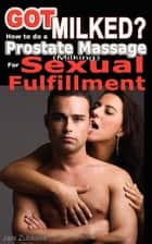 Got Milked? How to do a Prostate Massage (Milking) for Sexual Fulfillment ebook by Jani Zubkovs