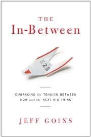 The In-Between - Embracing the Tension Between Now and the Next Big Thing ebook by Jeff Goins, Niequist Shauna