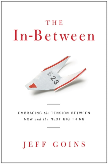The In-Between - Embracing the Tension Between Now and the Next Big Thing ebook by Jeff Goins