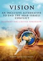 Vision An Inclusive Alternative to End the Arab-Israeli Conflict ebook by Ahmed Elnakouri
