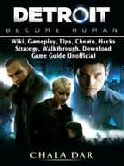 Detroit Become Human, Wiki, Gameplay, Tips, Cheats, Hacks, Strategy, Walkthrough, Download, Game Guide Unofficial ebook by Chala Dar