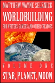 Worldbuilding For Writers, Gamers and Other Creators Volume One - Star, Planet, Moon ebook by Matthew Wayne Selznick