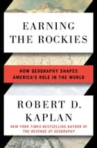 Earning the Rockies - How Geography Shapes America's Role in the World ebook by Robert D. Kaplan
