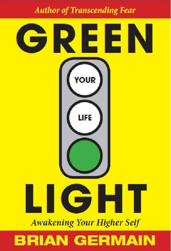 Green Light Your Life - Awakening Your Higher Self ebook by Brian Germain