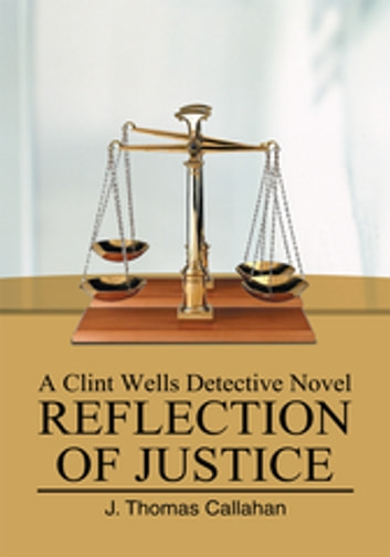 Reflection of Justice - A Clint Wells Detective Novel eBook by J. Thomas Callahan