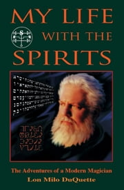My Life With The Spirits: The Adventures of a Modern Magician ebook by DuQuette, Lon Milo