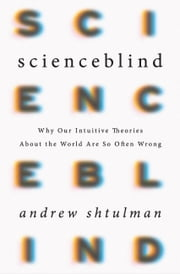 Scienceblind - Why Our Intuitive Theories About the World Are So Often Wrong ebook by Andrew Shtulman