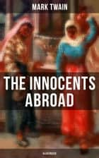 The Innocents Abroad (Illustrated) - The Great Pleasure Excursion through the Europe and Holy Land, With Author's Autobiography ebook by Mark Twain, Peter Newell