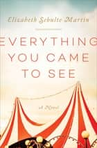 Everything You Came to See - A Novel ebook by Elizabeth Schulte Martin