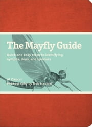 The Mayfly Guide: Quick and Easy Steps to Identifying Nymphs, Duns, and Spinners ebook by Caucci, Al