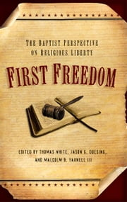 First Freedom: The Baptist Perspective on Religious Liberty ebook by Thomas White,Jason G. Duesing,Malcolm B. Yarnell