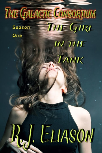 The Girl in the Tank - The Galactic Consortium, #1 ebook by R. J. Eliason