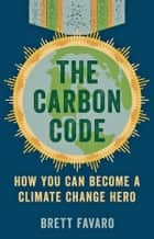 The Carbon Code - How You Can Become a Climate Change Hero eBook by Brett Favaro