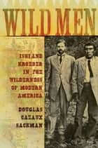 Wild Men - Ishi and Kroeber in the Wilderness of Modern America ebook by Douglas Cazaux Sackman
