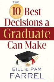 The 10 Best Decisions a Graduate Can Make ebook by Bill Farrel,Pam Farrel