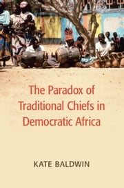The Paradox of Traditional Chiefs in Democratic Africa ebook by Baldwin, Kate