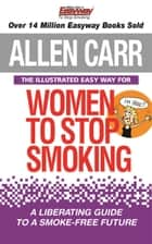 The Illustrated Easyway for Women to Stop Smoking - A Liberating Guide to a Smoke-Free Future ebook by Allen Carr, Bev Aisbett