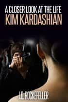 A Closer Look at the Life of Kim Kardashian ebook by J.D. Rockefeller