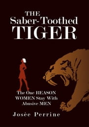 The Saber-Toothed Tiger - The One Reason Women Stay With Abusive Men ebook by Josée Perrine