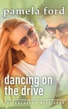 Dancing on the Drive - The Bachelor Next Door, book 2 ebook by Pamela Ford