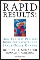 Rapid Results! - How 100-Day Projects Build the Capacity for Large-Scale Change ebook by Robert H. Schaffer, Ron Ashkenas
