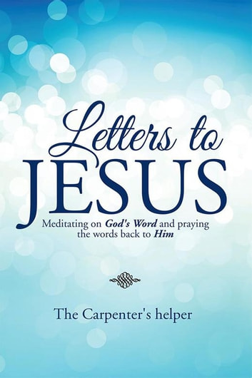 Letters to Jesus - Meditating on God's Word and Praying the Words Back to Him ebook by The Carpenter's helper
