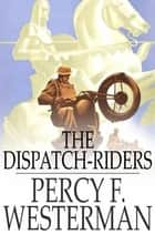The Dispatch-Riders - The Adventures of Two British Motorcyclists in the Great War ebook by Percy F. Westerman