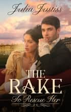 The Rake To Rescue Her - A Regency Romance ebook by Julia Justiss