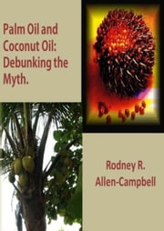 Palm Oil and Coconut Oil: Debunking The Myth ebook by Rodney R. Allen-Campbell