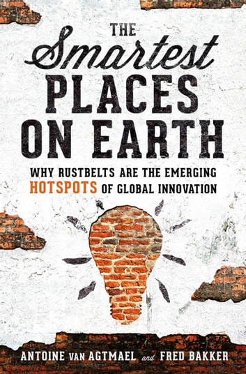 The Smartest Places on Earth - Why Rustbelts Are the Emerging Hotspots of Global Innovation ebook by Antoine van Agtmael,Fred Bakker